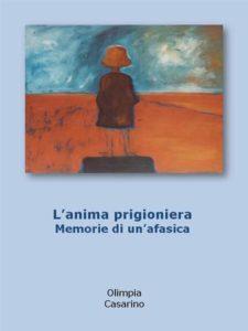 """""""L'anima prigioniera. Memorie di un'afasica"""" di Olimpia Casarino – MJM Editore"""