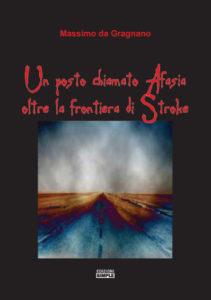 """""""Un posto chiamato afasia: oltre la frontiera di Stroke"""" di Massimo da Gragnano – Edizioni Simple, 2014"""